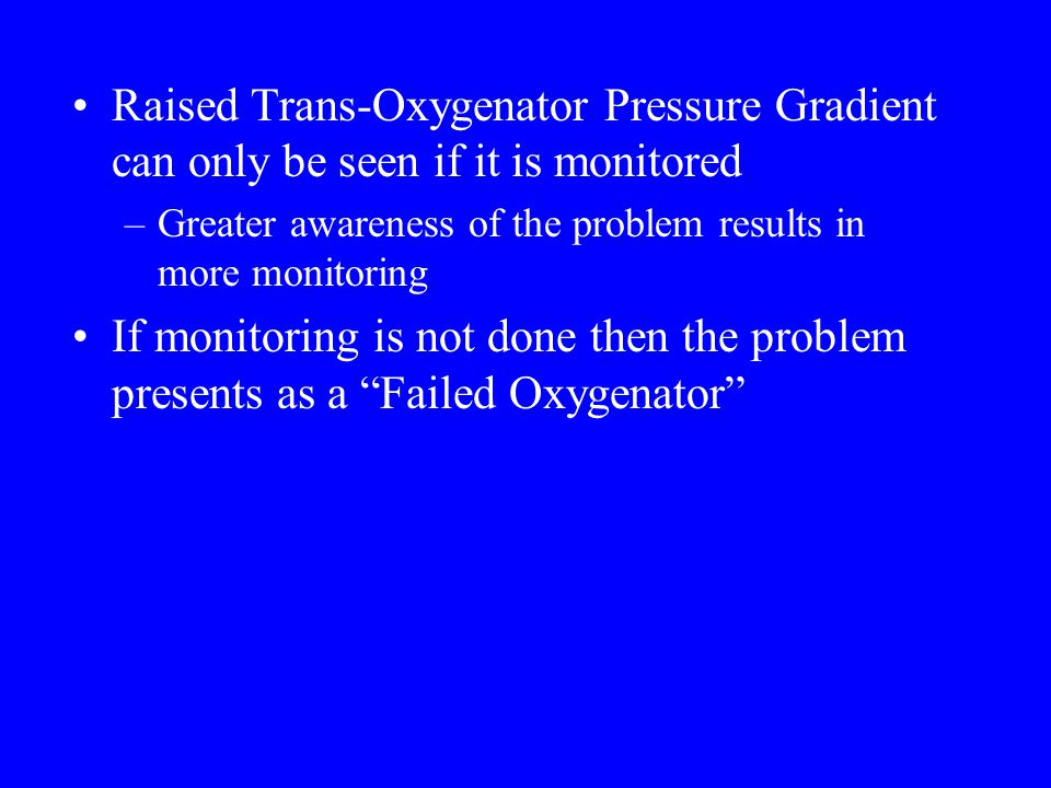 Raised Trans-Oxygenator Pressure Gradient can only be seen if it is monitored –Greater awareness of the problem results in more monitoring If monitoring is not done then the problem presents as a Failed Oxygenator