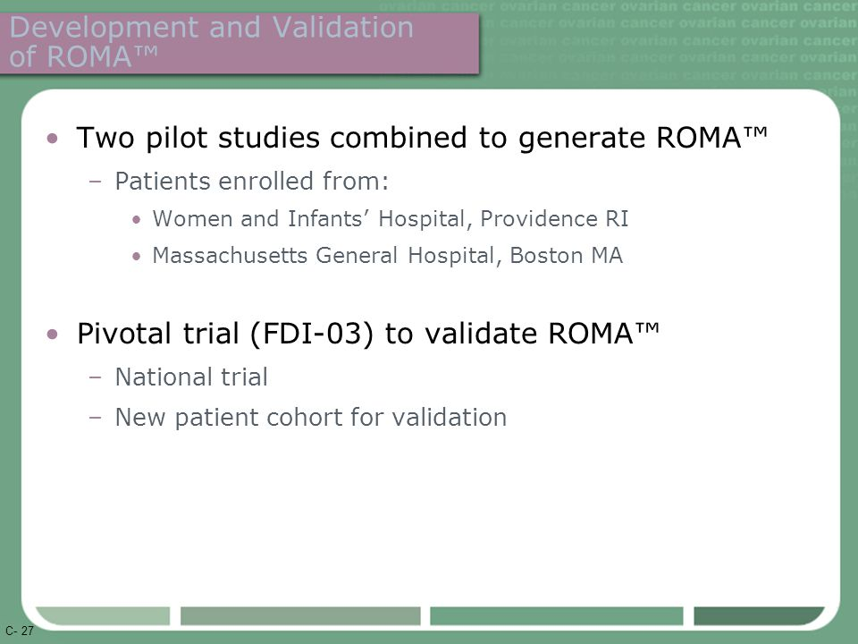 C- 27 Development and Validation of ROMA™ Two pilot studies combined to generate ROMA™ –Patients enrolled from: Women and Infants' Hospital, Providence RI Massachusetts General Hospital, Boston MA Pivotal trial (FDI-03) to validate ROMA™ –National trial –New patient cohort for validation