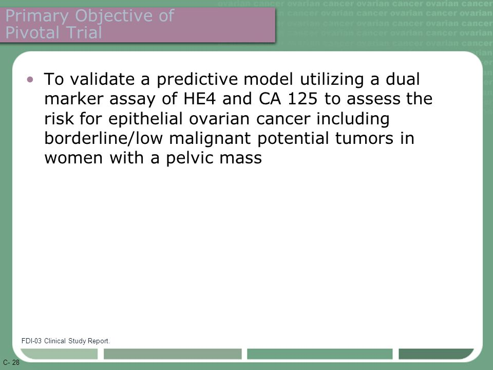 C- 28 Primary Objective of Pivotal Trial To validate a predictive model utilizing a dual marker assay of HE4 and CA 125 to assess the risk for epithelial ovarian cancer including borderline/low malignant potential tumors in women with a pelvic mass FDI-03 Clinical Study Report.
