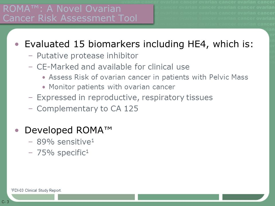 C- 3 ROMA™: A Novel Ovarian Cancer Risk Assessment Tool Evaluated 15 biomarkers including HE4, which is: –Putative protease inhibitor –CE-Marked and available for clinical use Assess Risk of ovarian cancer in patients with Pelvic Mass Monitor patients with ovarian cancer –Expressed in reproductive, respiratory tissues –Complementary to CA 125 Developed ROMA™ –89% sensitive 1 –75% specific 1 1 FDI-03 Clinical Study Report.