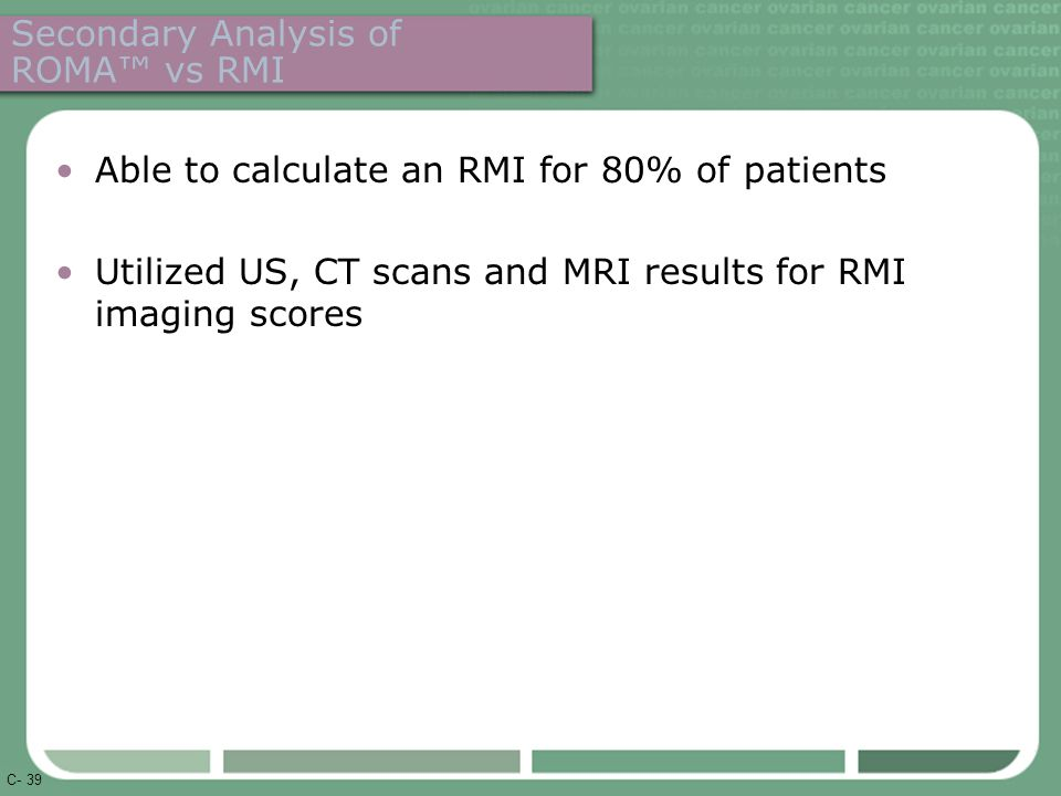 C- 39 Secondary Analysis of ROMA™ vs RMI Able to calculate an RMI for 80% of patients Utilized US, CT scans and MRI results for RMI imaging scores