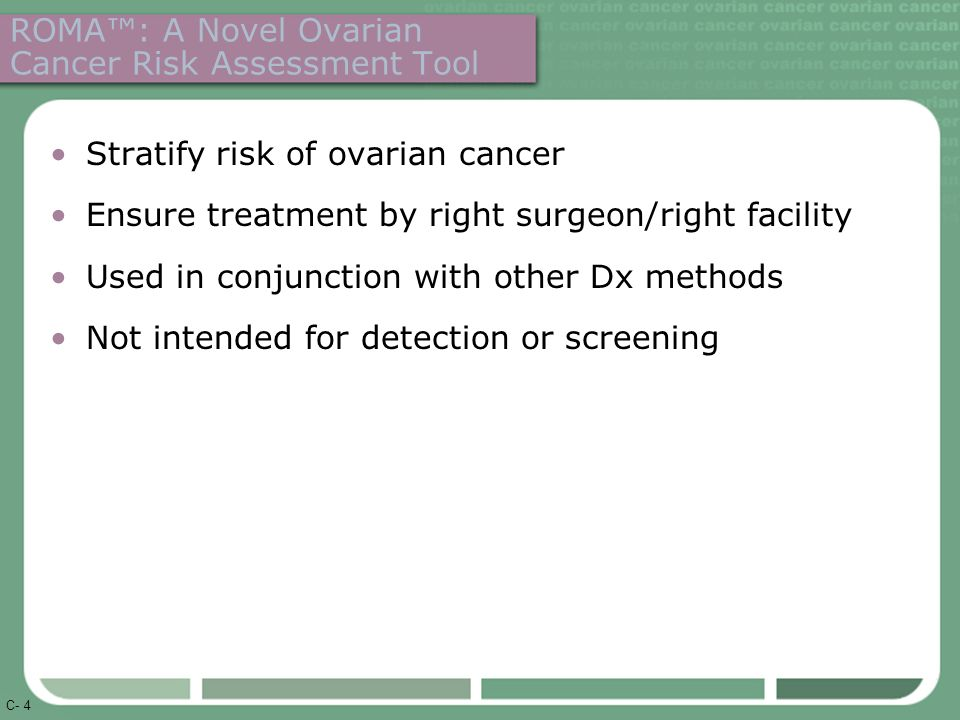 C- 4 ROMA™: A Novel Ovarian Cancer Risk Assessment Tool Stratify risk of ovarian cancer Ensure treatment by right surgeon/right facility Used in conjunction with other Dx methods Not intended for detection or screening
