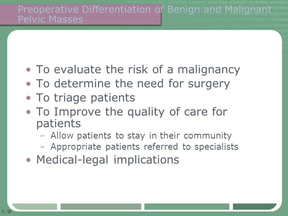 C- 52 Preoperative Differentiation of Benign and Malignant Pelvic Masses To evaluate the risk of a malignancy To determine the need for surgery To triage patients To Improve the quality of care for patients –Allow patients to stay in their community –Appropriate patients referred to specialists Medical-legal implications