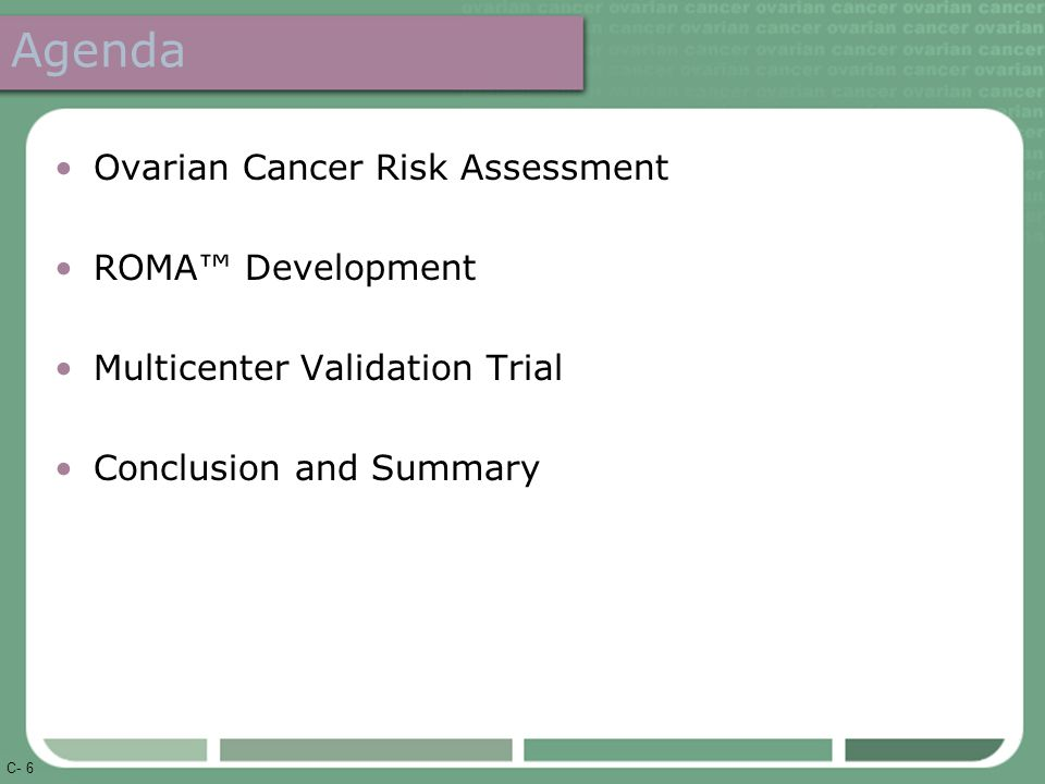 C- 6 Agenda Ovarian Cancer Risk Assessment ROMA™ Development Multicenter Validation Trial Conclusion and Summary