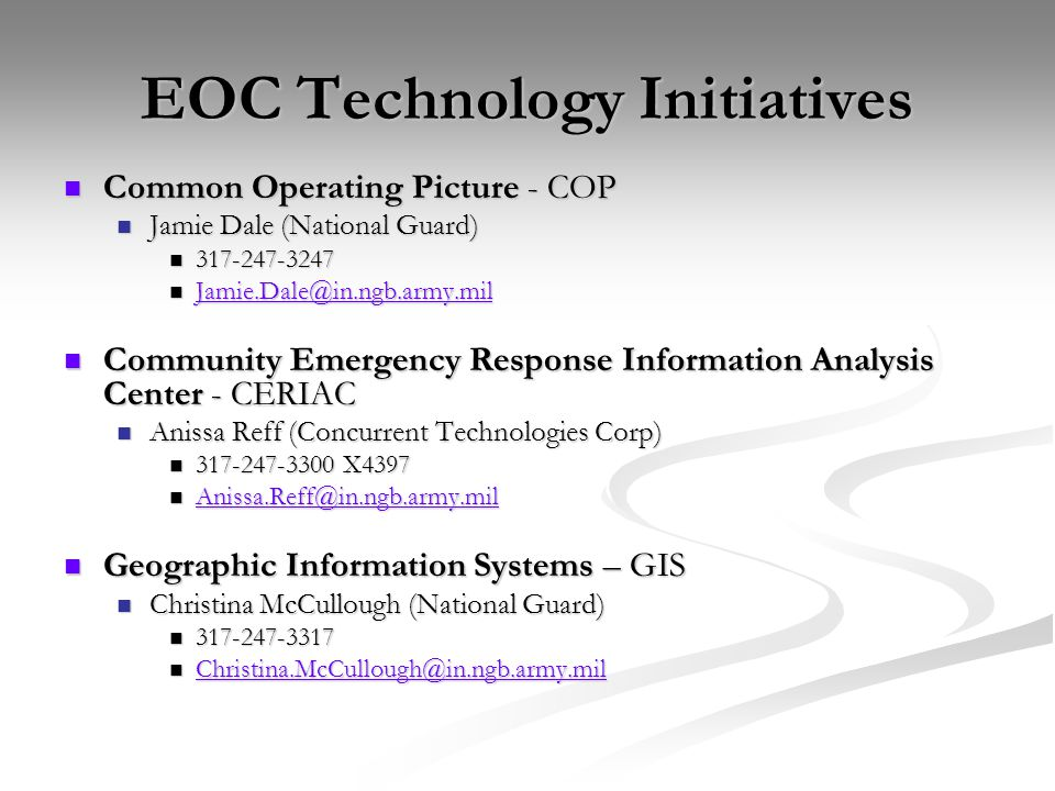 EOC Technology Initiatives Common Operating Picture - COP Common Operating Picture - COP Jamie Dale (National Guard) Jamie Dale (National Guard) 317-247-3247 317-247-3247 Jamie.Dale@in.ngb.army.mil Jamie.Dale@in.ngb.army.mil Jamie.Dale@in.ngb.army.mil Community Emergency Response Information Analysis Center - CERIAC Community Emergency Response Information Analysis Center - CERIAC Anissa Reff (Concurrent Technologies Corp) Anissa Reff (Concurrent Technologies Corp) 317-247-3300 X4397 317-247-3300 X4397 Anissa.Reff@in.ngb.army.mil Anissa.Reff@in.ngb.army.mil Anissa.Reff@in.ngb.army.mil Geographic Information Systems – GIS Geographic Information Systems – GIS Christina McCullough (National Guard) Christina McCullough (National Guard) 317-247-3317 317-247-3317 Christina.McCullough@in.ngb.army.mil Christina.McCullough@in.ngb.army.mil Christina.McCullough@in.ngb.army.mil