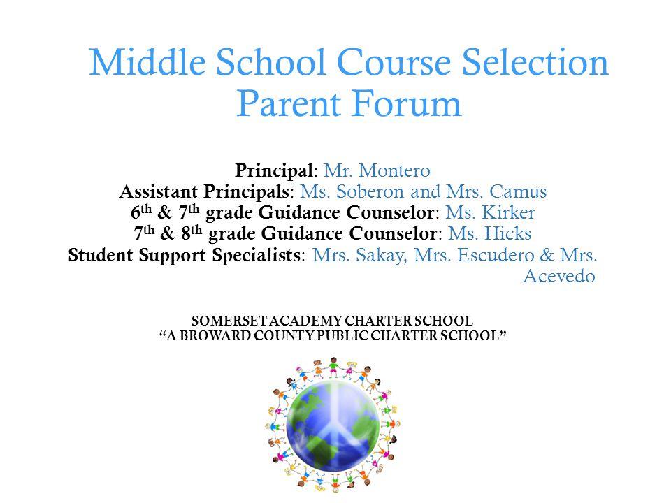 Middle School Course Selection Parent Forum Principal : Mr. Montero Assistant Principals : Ms. Soberon and Mrs. Camus 6 th & 7 th grade Guidance Couns