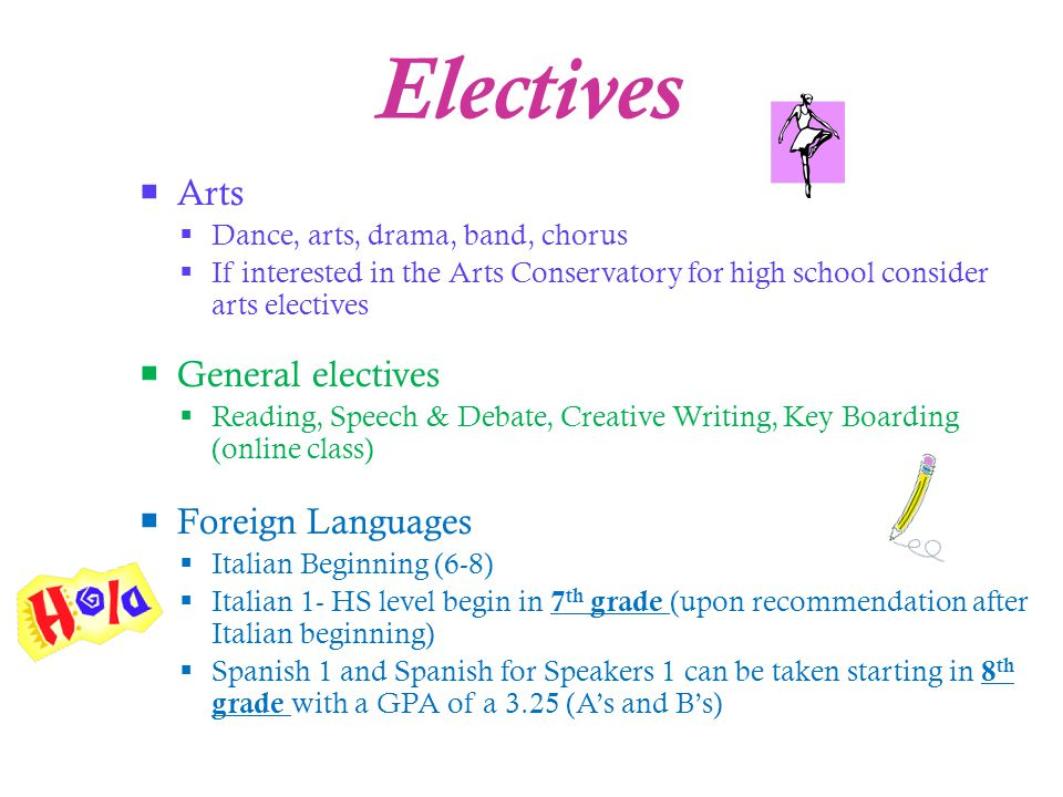Electives  Arts  Dance, arts, drama, band, chorus  If interested in the Arts Conservatory for high school consider arts electives  General electives  Reading, Speech & Debate, Creative Writing, Key Boarding (online class)  Foreign Languages  Italian Beginning (6-8)  Italian 1- HS level begin in 7 th grade (upon recommendation after Italian beginning)  Spanish 1 and Spanish for Speakers 1 can be taken starting in 8 th grade with a GPA of a 3.25 (A's and B's)