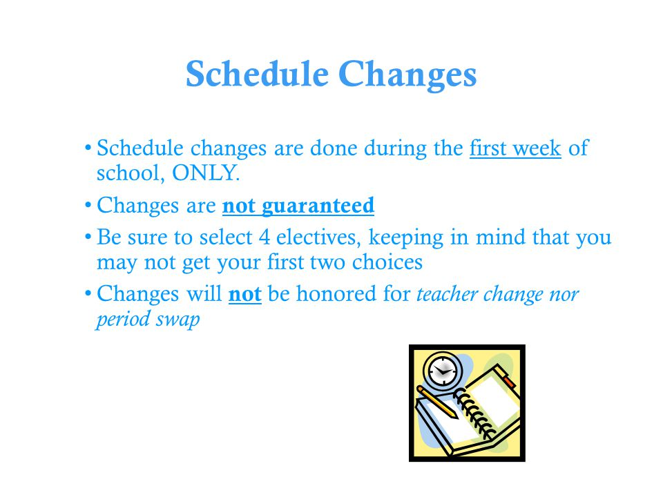 Schedule Changes Schedule changes are done during the first week of school, ONLY.