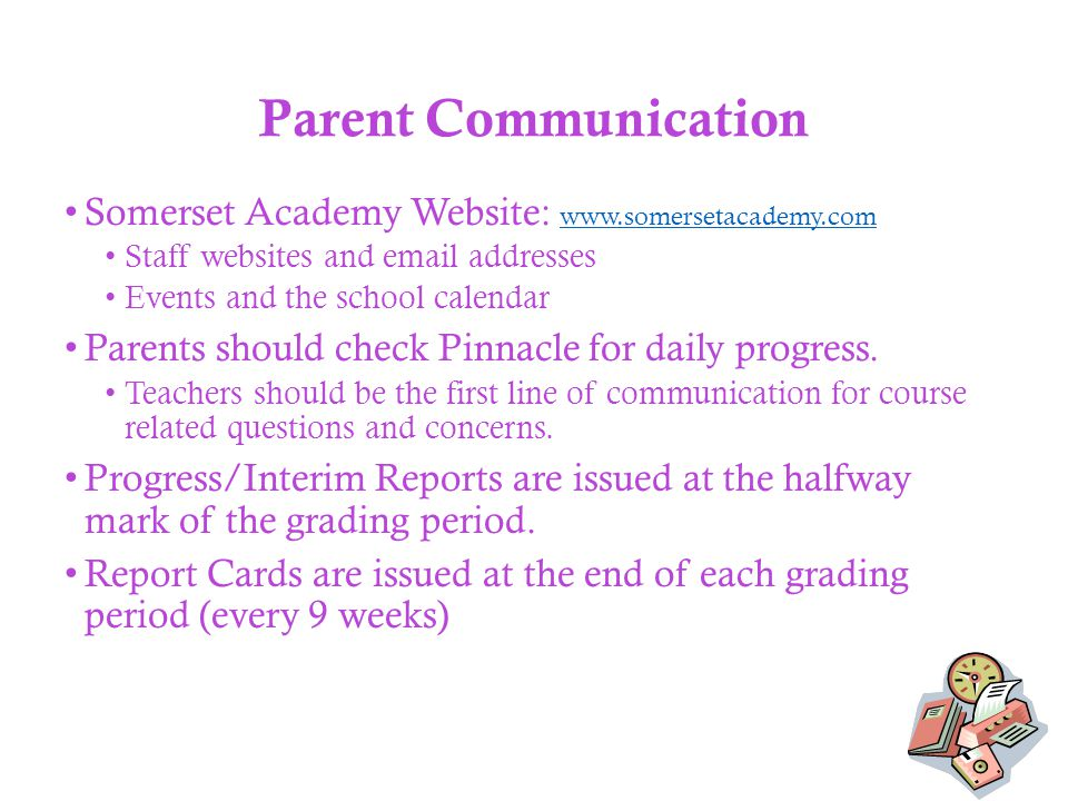Parent Communication Somerset Academy Website: www.somersetacademy.com www.somersetacademy.com Staff websites and email addresses Events and the school calendar Parents should check Pinnacle for daily progress.