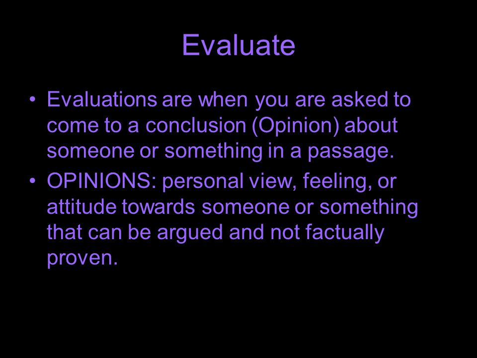 Evaluate Evaluations are when you are asked to come to a conclusion (Opinion) about someone or something in a passage.