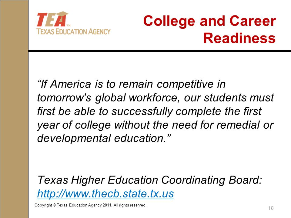 College and Career Readiness If America is to remain competitive in tomorrow s global workforce, our students must first be able to successfully complete the first year of college without the need for remedial or developmental education. Texas Higher Education Coordinating Board: http://www.thecb.state.tx.us http://www.thecb.state.tx.us Copyright © Texas Education Agency 2011.