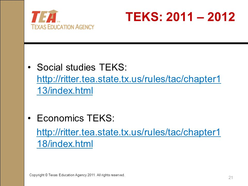 TEKS: 2011 – 2012 Social studies TEKS: http://ritter.tea.state.tx.us/rules/tac/chapter1 13/index.html http://ritter.tea.state.tx.us/rules/tac/chapter1 13/index.html Economics TEKS: http://ritter.tea.state.tx.us/rules/tac/chapter1 18/index.html Copyright © Texas Education Agency 2011.