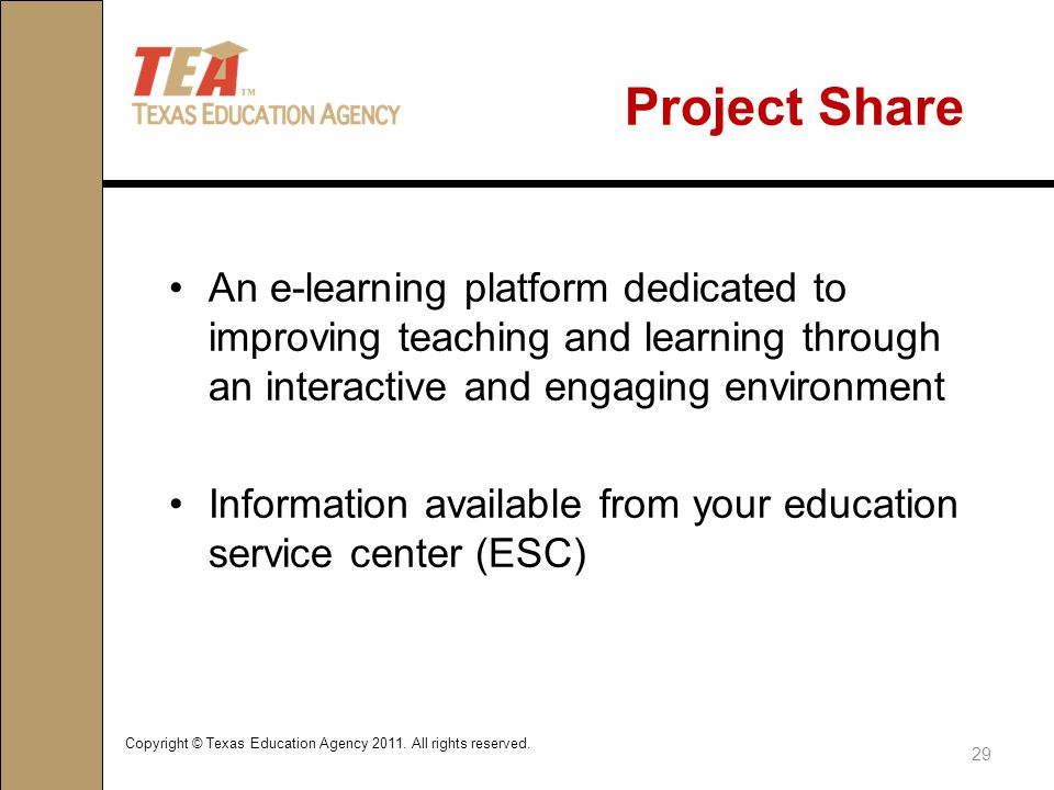 Project Share An e-learning platform dedicated to improving teaching and learning through an interactive and engaging environment Information available from your education service center (ESC) Copyright © Texas Education Agency 2011.