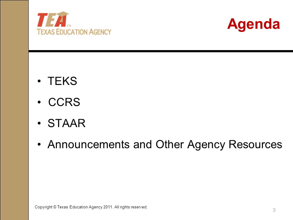 Agenda TEKS CCRS STAAR Announcements and Other Agency Resources 3 Copyright © Texas Education Agency 2011.
