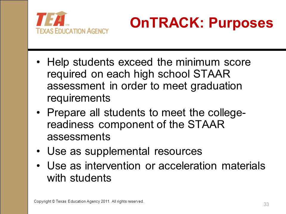 OnTRACK: Purposes Help students exceed the minimum score required on each high school STAAR assessment in order to meet graduation requirements Prepare all students to meet the college- readiness component of the STAAR assessments Use as supplemental resources Use as intervention or acceleration materials with students 33 Copyright © Texas Education Agency 2011.