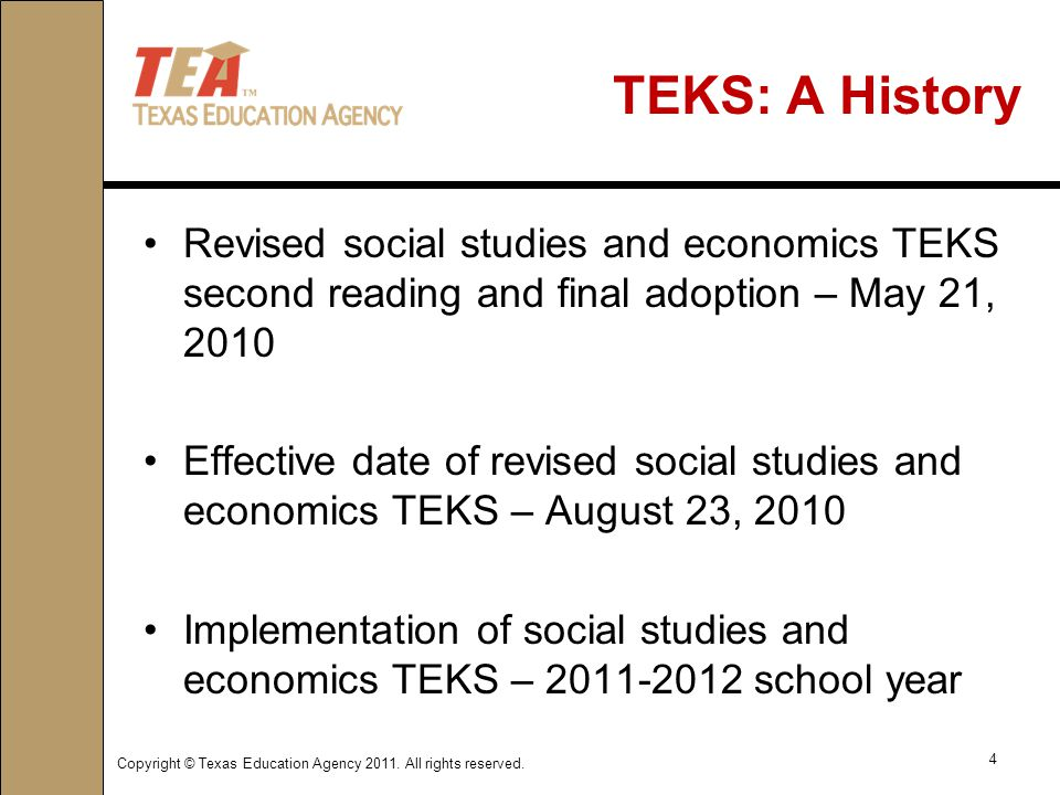 4 TEKS: A History Revised social studies and economics TEKS second reading and final adoption – May 21, 2010 Effective date of revised social studies and economics TEKS – August 23, 2010 Implementation of social studies and economics TEKS – 2011-2012 school year