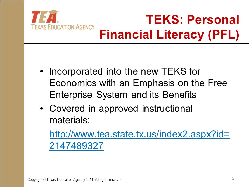 TEKS: Personal Financial Literacy (PFL) Incorporated into the new TEKS for Economics with an Emphasis on the Free Enterprise System and its Benefits Covered in approved instructional materials: http://www.tea.state.tx.us/index2.aspx?id= 2147489327 5 Copyright © Texas Education Agency 2011.