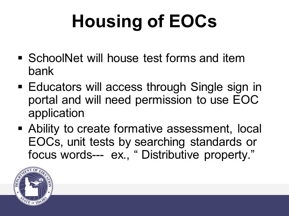 Housing of EOCs  SchoolNet will house test forms and item bank  Educators will access through Single sign in portal and will need permission to use EOC application  Ability to create formative assessment, local EOCs, unit tests by searching standards or focus words--- ex., Distributive property.