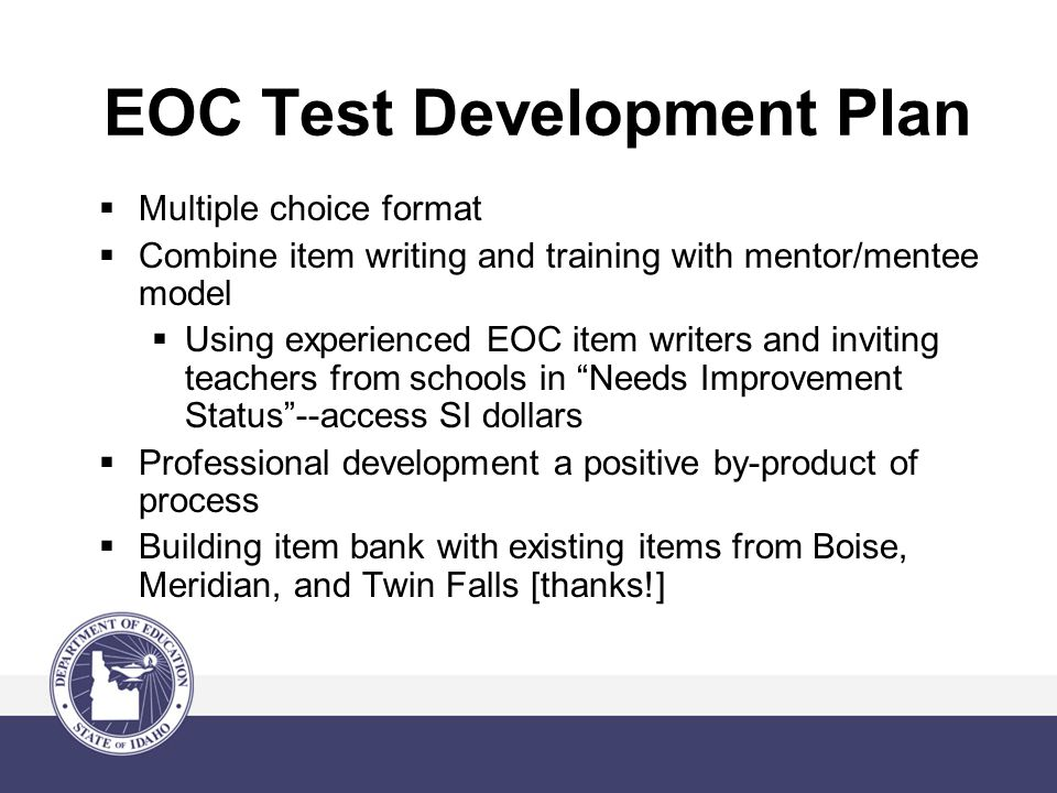 EOC Test Development Plan  Multiple choice format  Combine item writing and training with mentor/mentee model  Using experienced EOC item writers and inviting teachers from schools in Needs Improvement Status --access SI dollars  Professional development a positive by-product of process  Building item bank with existing items from Boise, Meridian, and Twin Falls [thanks!]