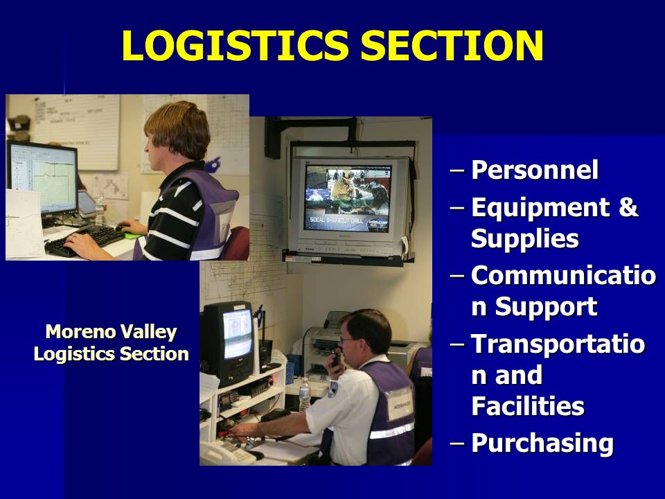–Personnel –Equipment & Supplies –Communicatio n Support –Transportatio n and Facilities –Purchasing LOGISTICS SECTION Moreno Valley Logistics Section