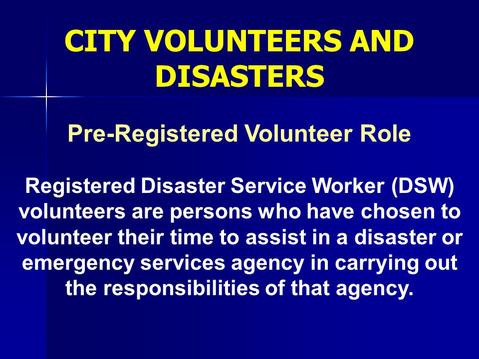 Pre-Registered Volunteer Role Registered Disaster Service Worker (DSW) volunteers are persons who have chosen to volunteer their time to assist in a d
