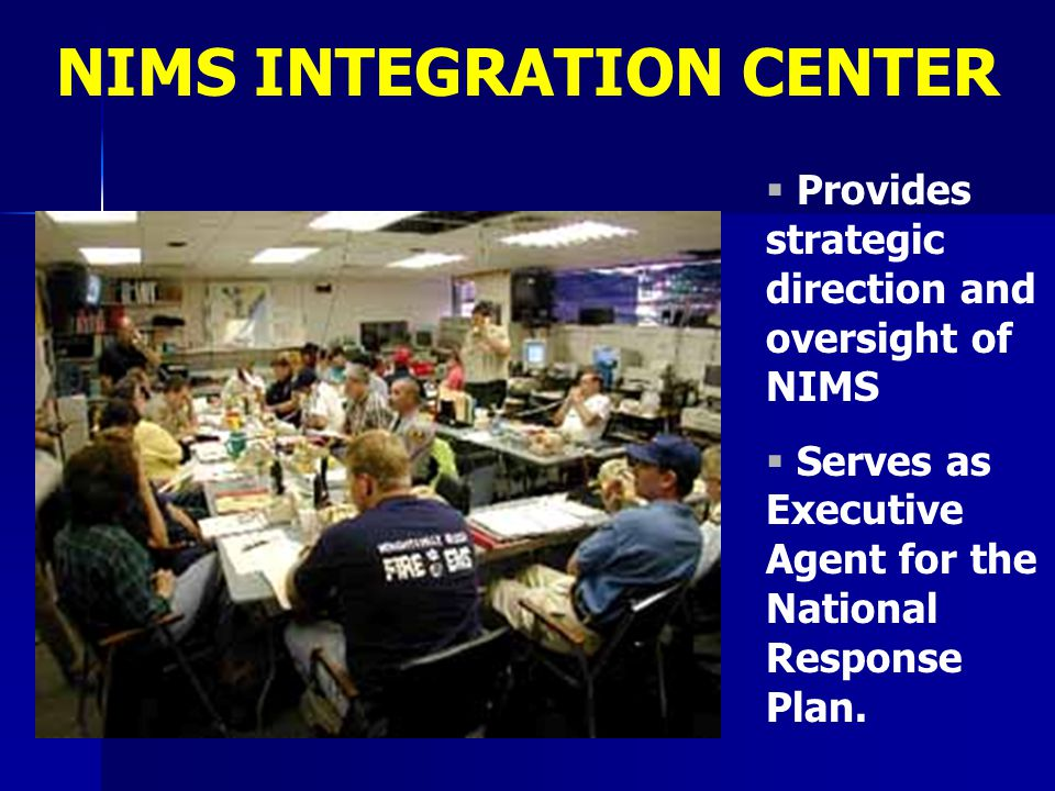   Provides strategic direction and oversight of NIMS   Serves as Executive Agent for the National Response Plan. NIMS INTEGRATION CENTER