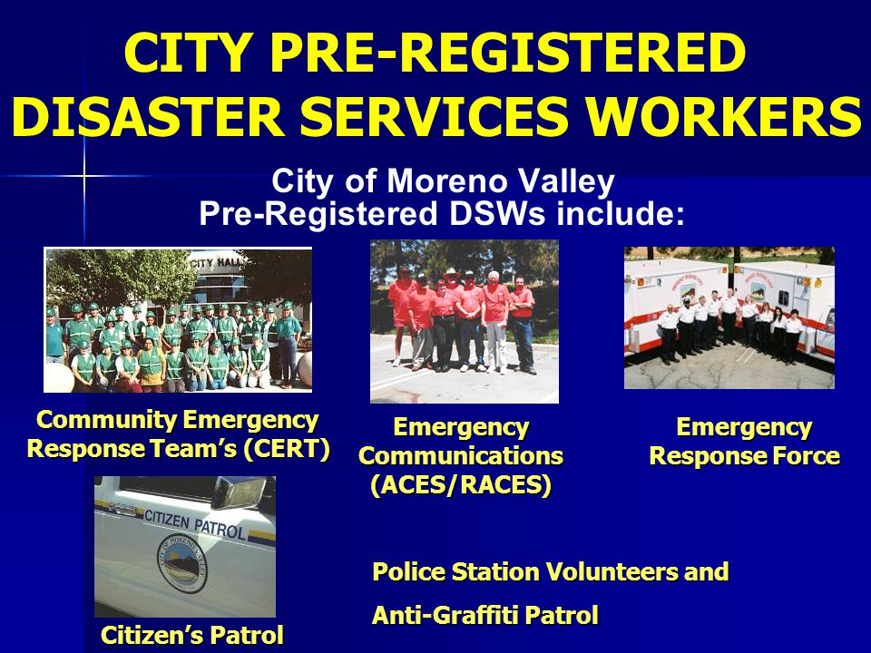 City of Moreno Valley Pre-Registered DSWs include: CITY PRE-REGISTERED DISASTER SERVICES WORKERS Community Emergency Response Team's (CERT) Police Sta