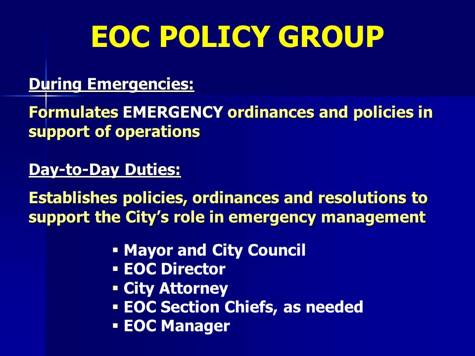 EOC POLICY GROUP   Mayor and City Council   EOC Director   City Attorney   EOC Section Chiefs, as needed   EOC Manager During Emergencies: F