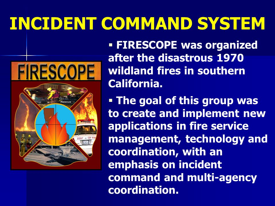   FIRESCOPE was organized after the disastrous 1970 wildland fires in southern California.   The goal of this group was to create and implement ne