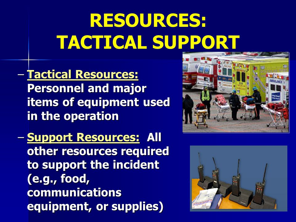 –Tactical Resources: Personnel and major items of equipment used in the operation –Support Resources: All other resources required to support the inci