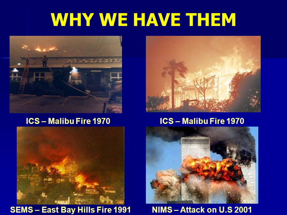 ICS – Malibu Fire 1970 NIMS – Attack on U.S 2001SEMS – East Bay Hills Fire 1991 WHY WE HAVE THEM