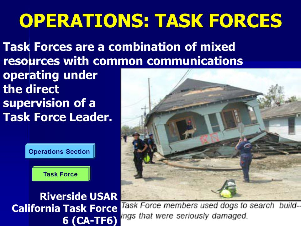 Task Force Operations Section Task Forces are a combination of mixed resources with common communications operating under the direct supervision of a