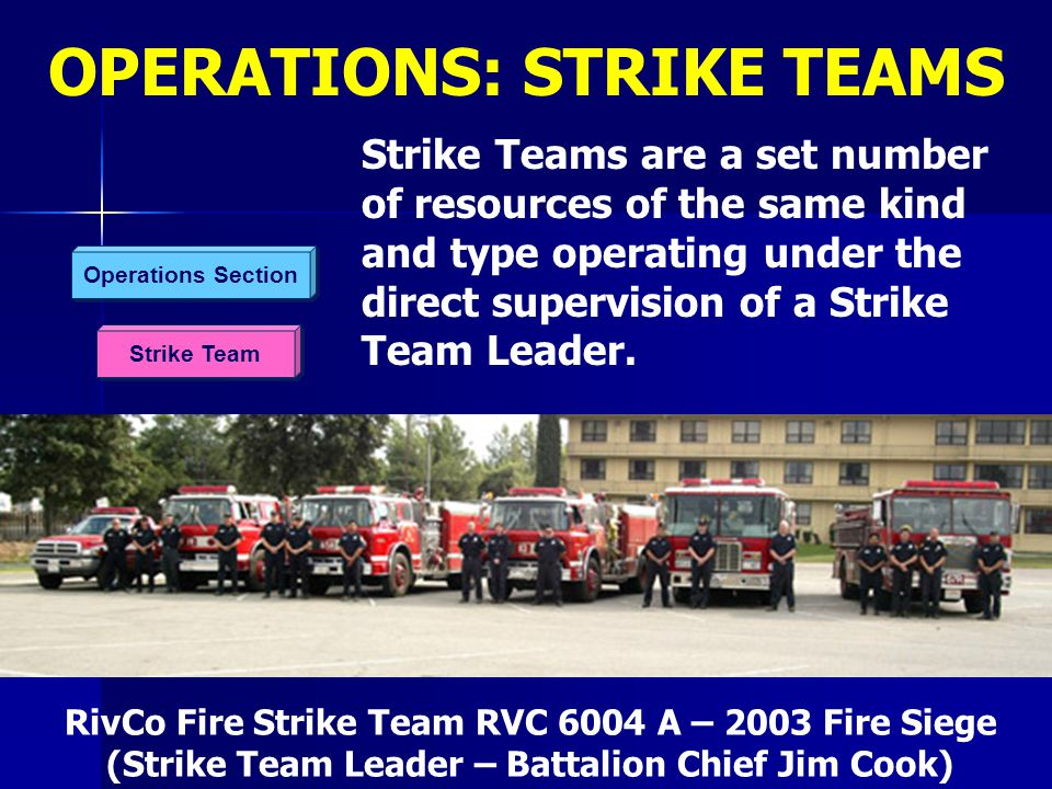 Strike Team Operations Section Strike Teams are a set number of resources of the same kind and type operating under the direct supervision of a Strike