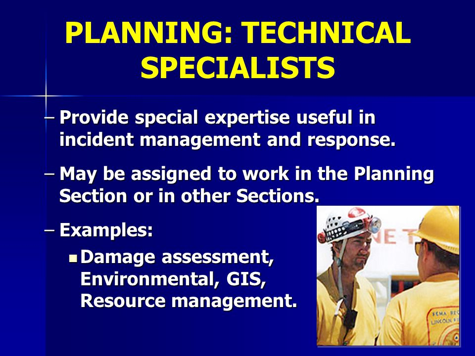 –Provide special expertise useful in incident management and response. –May be assigned to work in the Planning Section or in other Sections. –Example