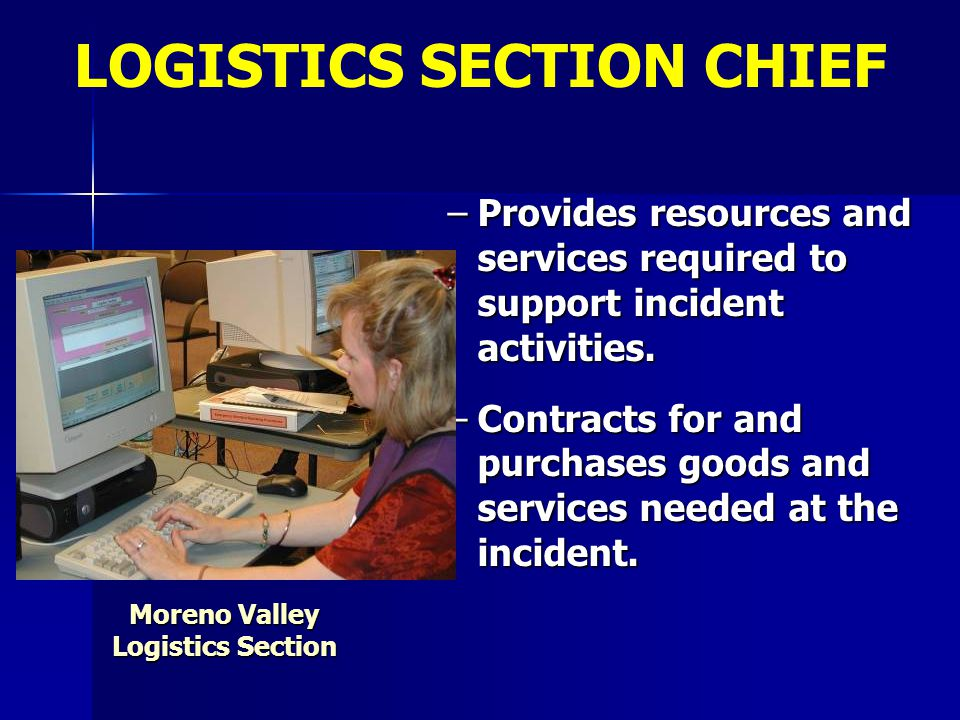 –Provides resources and services required to support incident activities. –Contracts for and purchases goods and services needed at the incident. Logi