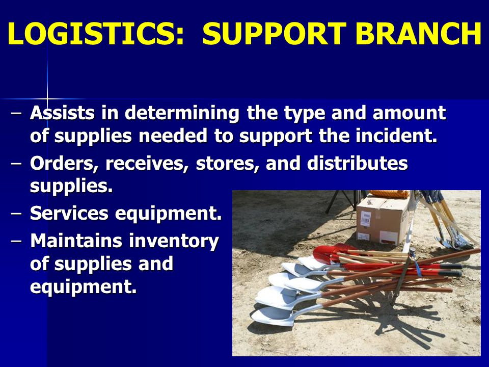 –Assists in determining the type and amount of supplies needed to support the incident. –Orders, receives, stores, and distributes supplies. –Services