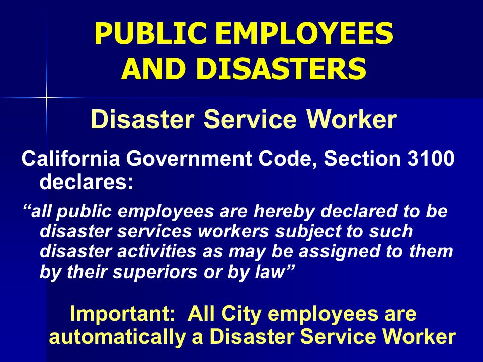 """Disaster Service Worker California Government Code, Section 3100 declares: """"all public employees are hereby declared to be disaster services workers s"""
