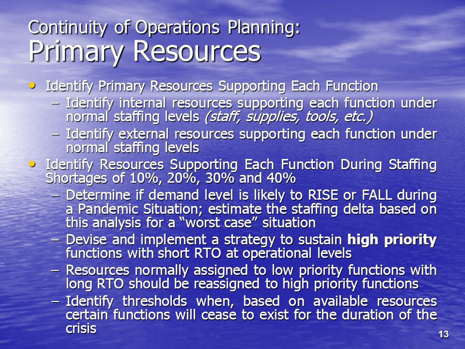 13 Continuity of Operations Planning: Primary Resources Identify Primary Resources Supporting Each Function Identify Primary Resources Supporting Each Function –Identify internal resources supporting each function under normal staffing levels (staff, supplies, tools, etc.) –Identify external resources supporting each function under normal staffing levels Identify Resources Supporting Each Function During Staffing Shortages of 10%, 20%, 30% and 40% Identify Resources Supporting Each Function During Staffing Shortages of 10%, 20%, 30% and 40% –Determine if demand level is likely to RISE or FALL during a Pandemic Situation; estimate the staffing delta based on this analysis for a worst case situation –Devise and implement a strategy to sustain high priority functions with short RTO at operational levels –Resources normally assigned to low priority functions with long RTO should be reassigned to high priority functions –Identify thresholds when, based on available resources certain functions will cease to exist for the duration of the crisis