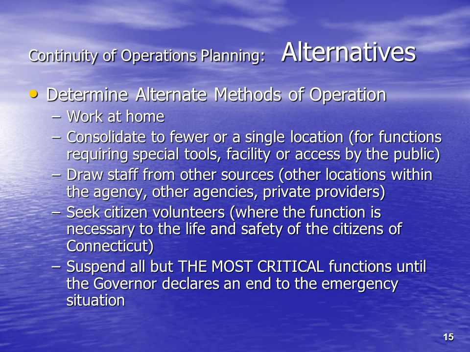 15 Continuity of Operations Planning: Alternatives Determine Alternate Methods of Operation Determine Alternate Methods of Operation –Work at home –Consolidate to fewer or a single location (for functions requiring special tools, facility or access by the public) –Draw staff from other sources (other locations within the agency, other agencies, private providers) –Seek citizen volunteers (where the function is necessary to the life and safety of the citizens of Connecticut) –Suspend all but THE MOST CRITICAL functions until the Governor declares an end to the emergency situation