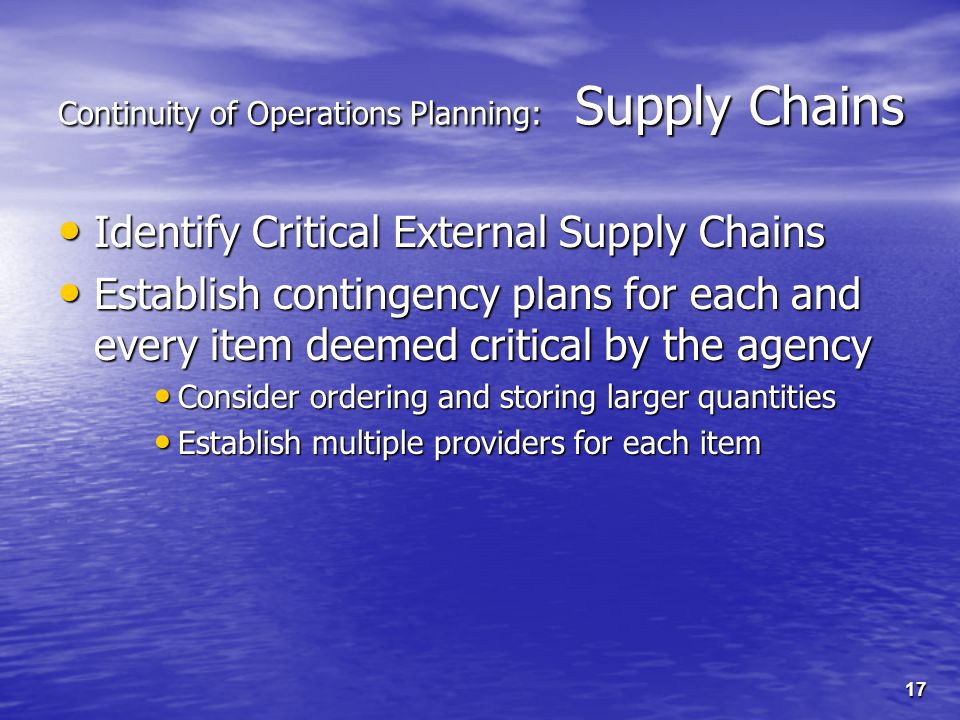17 Continuity of Operations Planning: Supply Chains Identify Critical External Supply Chains Identify Critical External Supply Chains Establish contingency plans for each and every item deemed critical by the agency Establish contingency plans for each and every item deemed critical by the agency Consider ordering and storing larger quantities Consider ordering and storing larger quantities Establish multiple providers for each item Establish multiple providers for each item