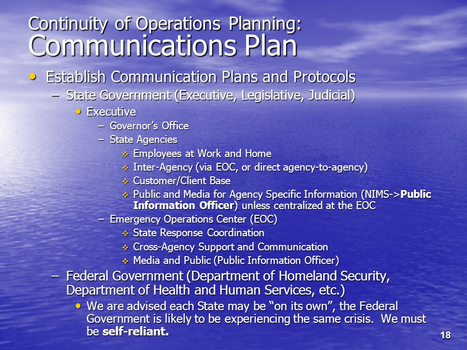 18 Continuity of Operations Planning: Communications Plan Establish Communication Plans and Protocols Establish Communication Plans and Protocols –State Government (Executive, Legislative, Judicial) Executive Executive –Governor's Office –State Agencies  Employees at Work and Home  Inter-Agency (via EOC, or direct agency-to-agency)  Customer/Client Base  Public and Media for Agency Specific Information (NIMS->Public Information Officer) unless centralized at the EOC –Emergency Operations Center (EOC)  State Response Coordination  Cross-Agency Support and Communication  Media and Public (Public Information Officer) –Federal Government (Department of Homeland Security, Department of Health and Human Services, etc.) We are advised each State may be on its own , the Federal Government is likely to be experiencing the same crisis.