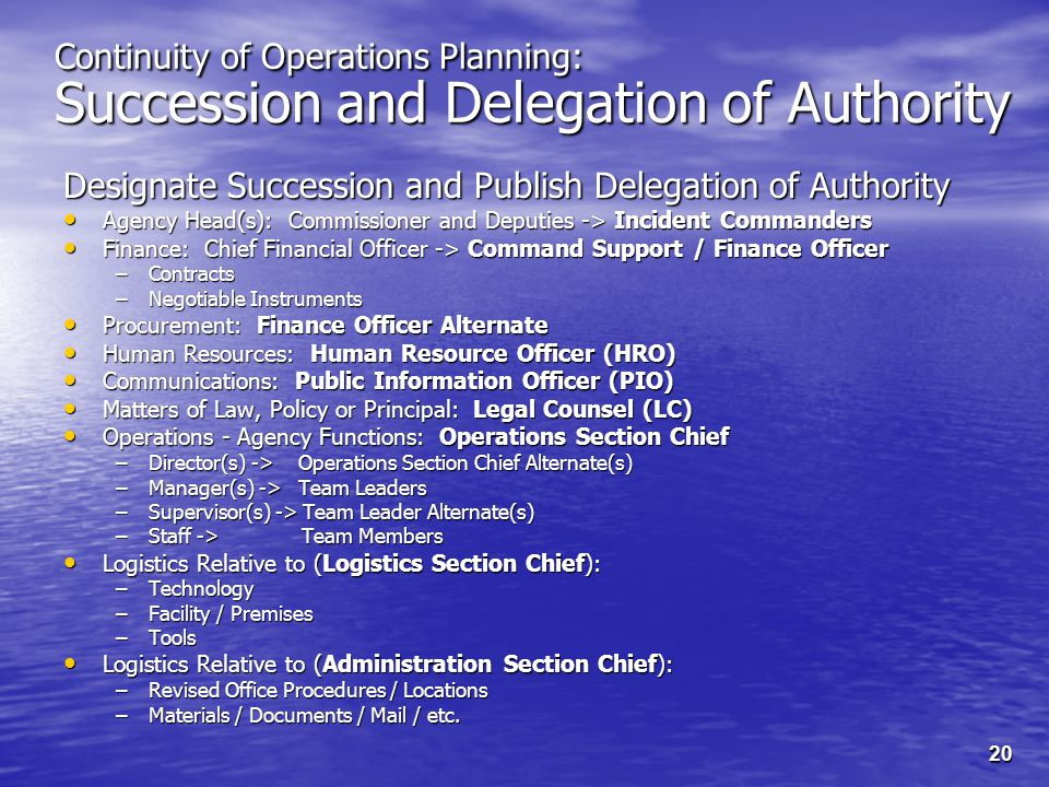 20 Continuity of Operations Planning: Succession and Delegation of Authority Designate Succession and Publish Delegation of Authority Agency Head(s): Commissioner and Deputies -> Incident Commanders Agency Head(s): Commissioner and Deputies -> Incident Commanders Finance: Chief Financial Officer -> Command Support / Finance Officer Finance: Chief Financial Officer -> Command Support / Finance Officer –Contracts –Negotiable Instruments Procurement: Finance Officer Alternate Procurement: Finance Officer Alternate Human Resources: Human Resource Officer (HRO) Human Resources: Human Resource Officer (HRO) Communications: Public Information Officer (PIO) Communications: Public Information Officer (PIO) Matters of Law, Policy or Principal: Legal Counsel (LC) Matters of Law, Policy or Principal: Legal Counsel (LC) Operations - Agency Functions: Operations Section Chief Operations - Agency Functions: Operations Section Chief –Director(s) -> Operations Section Chief Alternate(s) –Manager(s) -> Team Leaders –Supervisor(s) -> Team Leader Alternate(s) –Staff -> Team Members Logistics Relative to (Logistics Section Chief): Logistics Relative to (Logistics Section Chief): –Technology –Facility / Premises –Tools Logistics Relative to (Administration Section Chief): Logistics Relative to (Administration Section Chief): –Revised Office Procedures / Locations –Materials / Documents / Mail / etc.
