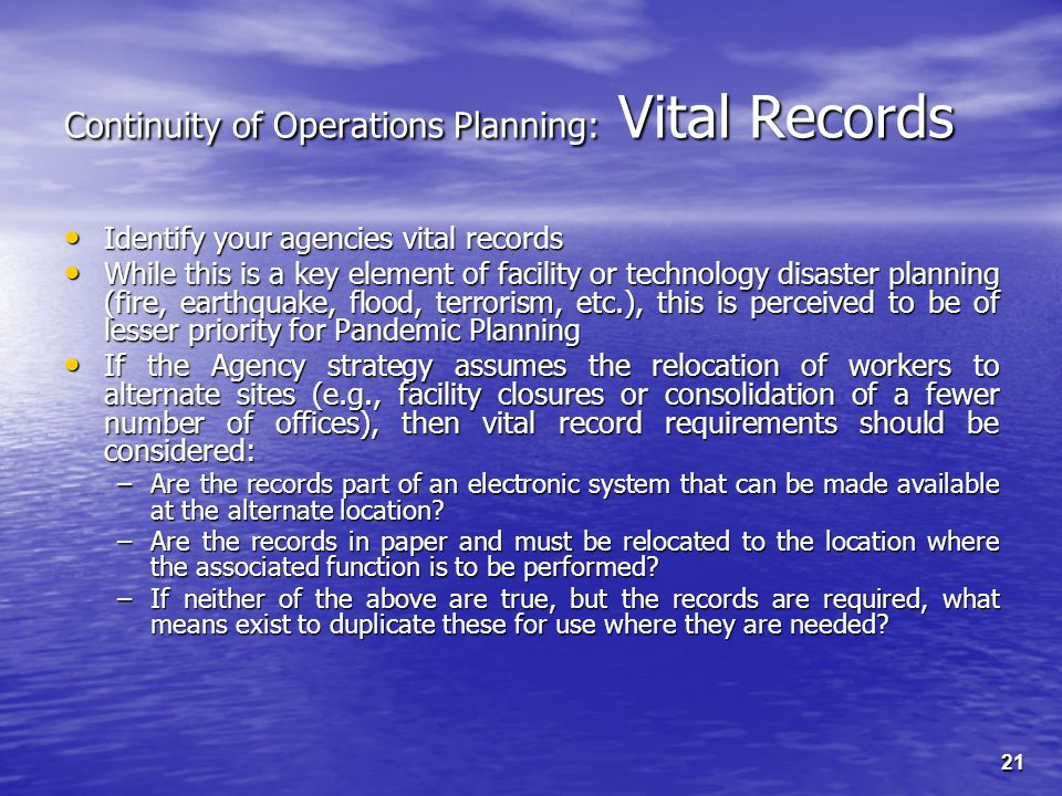 21 Continuity of Operations Planning: Vital Records Identify your agencies vital records Identify your agencies vital records While this is a key element of facility or technology disaster planning (fire, earthquake, flood, terrorism, etc.), this is perceived to be of lesser priority for Pandemic Planning While this is a key element of facility or technology disaster planning (fire, earthquake, flood, terrorism, etc.), this is perceived to be of lesser priority for Pandemic Planning If the Agency strategy assumes the relocation of workers to alternate sites (e.g., facility closures or consolidation of a fewer number of offices), then vital record requirements should be considered: If the Agency strategy assumes the relocation of workers to alternate sites (e.g., facility closures or consolidation of a fewer number of offices), then vital record requirements should be considered: –Are the records part of an electronic system that can be made available at the alternate location.