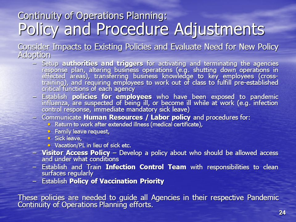 24 Continuity of Operations Planning: Policy and Procedure Adjustments Consider Impacts to Existing Policies and Evaluate Need for New Policy Adoption –Setup authorities and triggers for activating and terminating the agencies response plan, altering business operations (e.g.