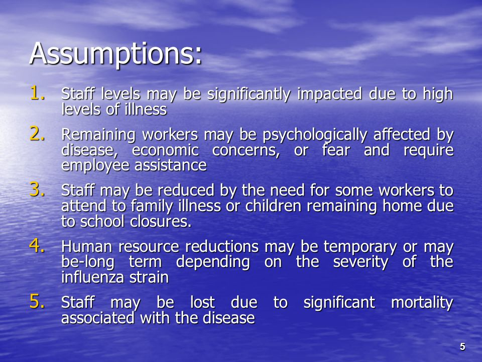 5 Assumptions: 1. Staff levels may be significantly impacted due to high levels of illness 2.