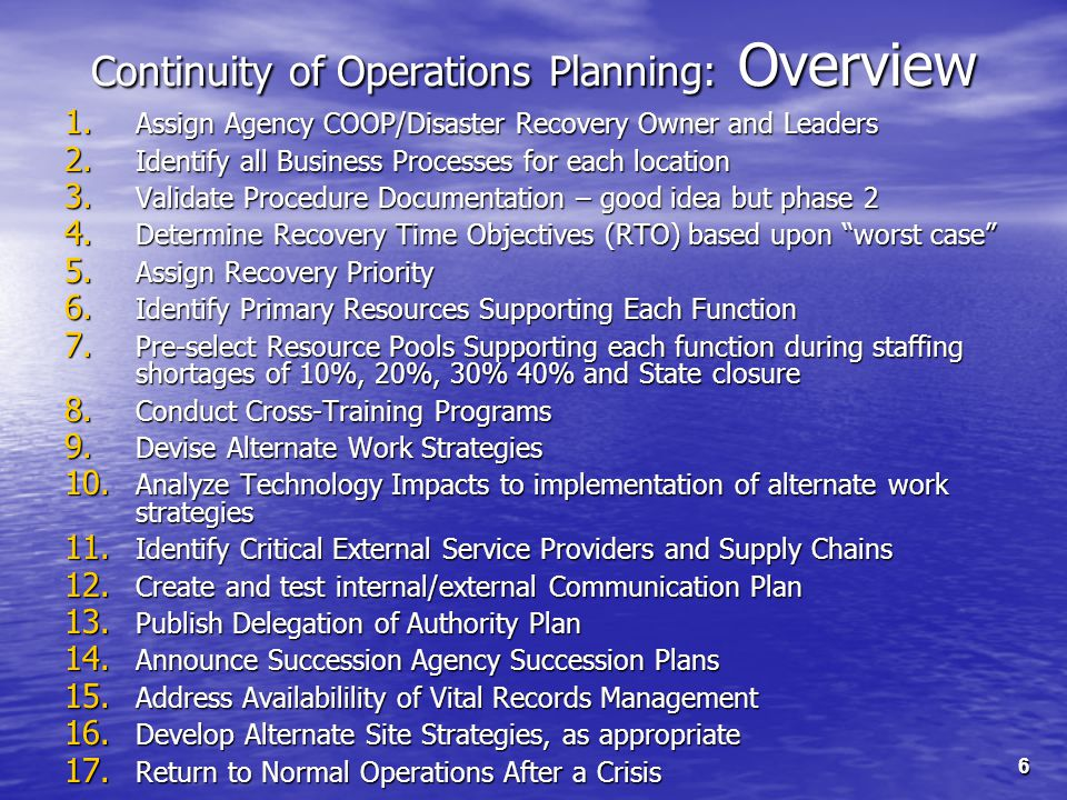6 Continuity of Operations Planning: Overview 1. Assign Agency COOP/Disaster Recovery Owner and Leaders 2. Identify all Business Processes for each lo