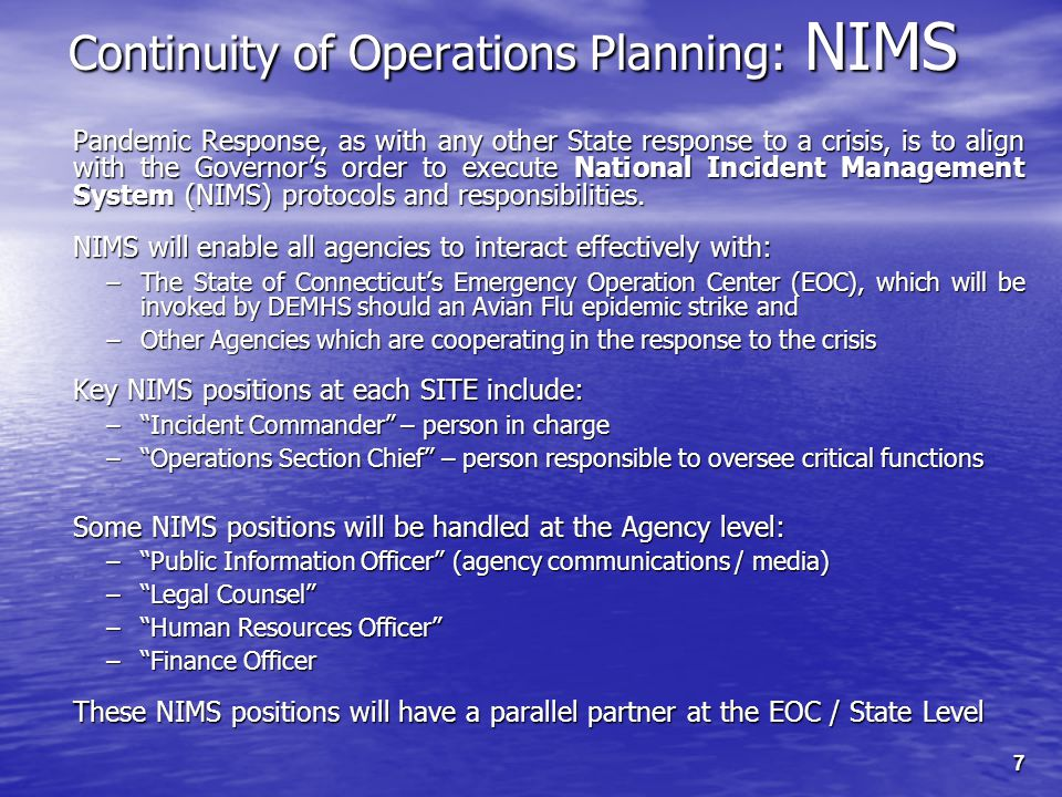 7 Continuity of Operations Planning: NIMS Pandemic Response, as with any other State response to a crisis, is to align with the Governor's order to execute National Incident Management System (NIMS) protocols and responsibilities.