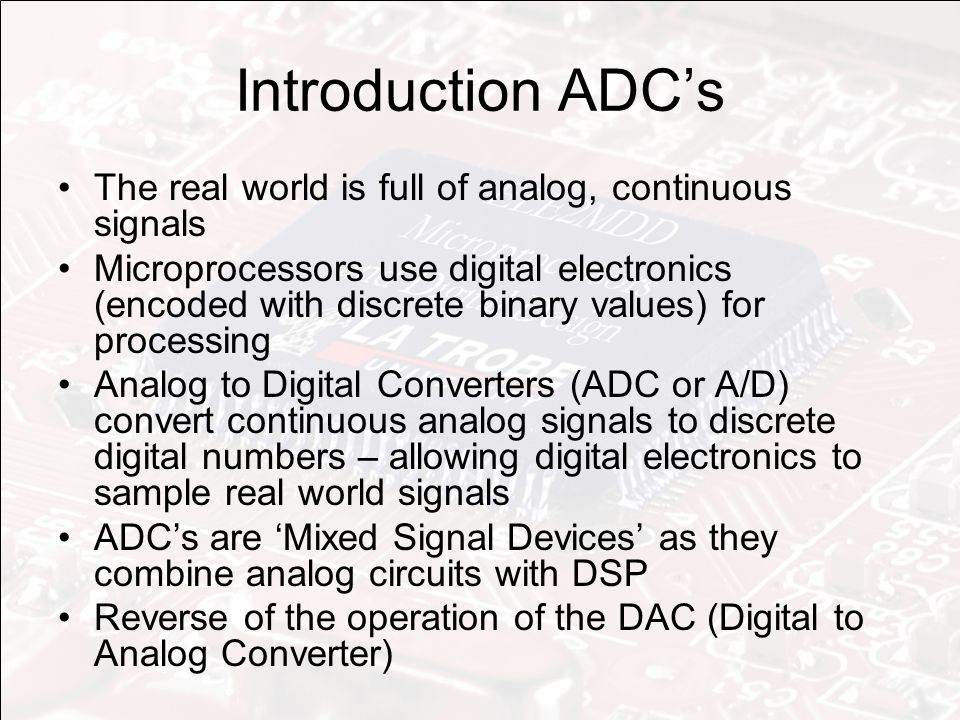 Introduction ADC's The real world is full of analog, continuous signals Microprocessors use digital electronics (encoded with discrete binary values) for processing Analog to Digital Converters (ADC or A/D) convert continuous analog signals to discrete digital numbers – allowing digital electronics to sample real world signals ADC's are 'Mixed Signal Devices' as they combine analog circuits with DSP Reverse of the operation of the DAC (Digital to Analog Converter)