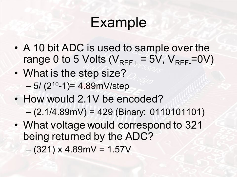 Example A 10 bit ADC is used to sample over the range 0 to 5 Volts (V REF+ = 5V, V REF- =0V) What is the step size.