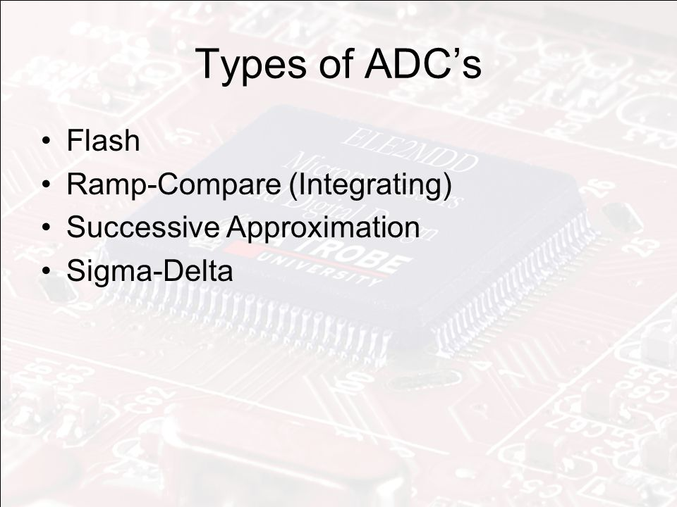 Types of ADC's Flash Ramp-Compare (Integrating) Successive Approximation Sigma-Delta